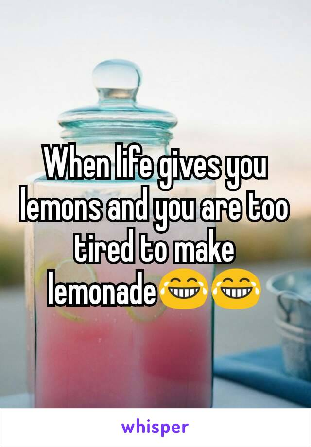 When life gives you lemons and you are too tired to make lemonade😂😂
