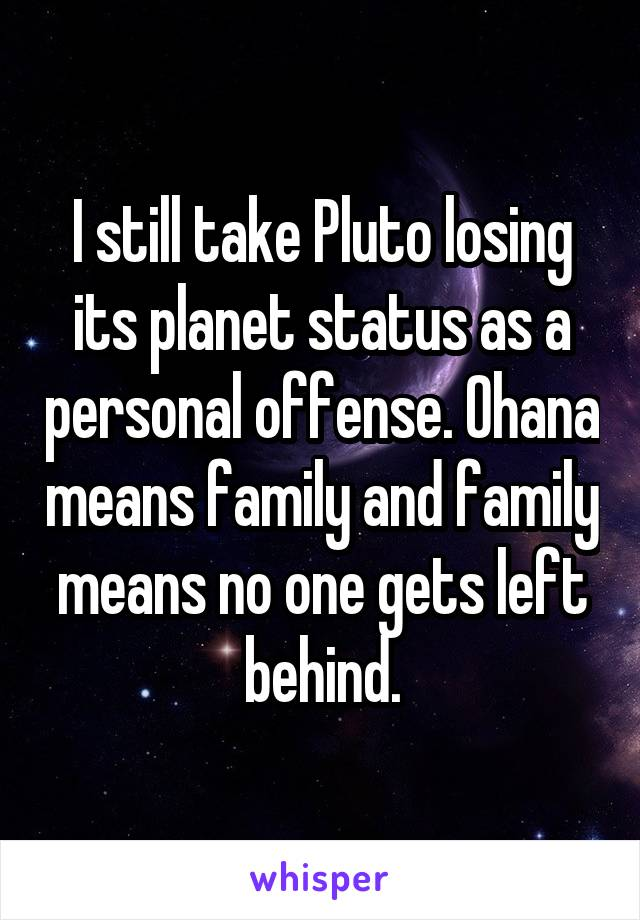 I still take Pluto losing its planet status as a personal offense. Ohana means family and family means no one gets left behind.
