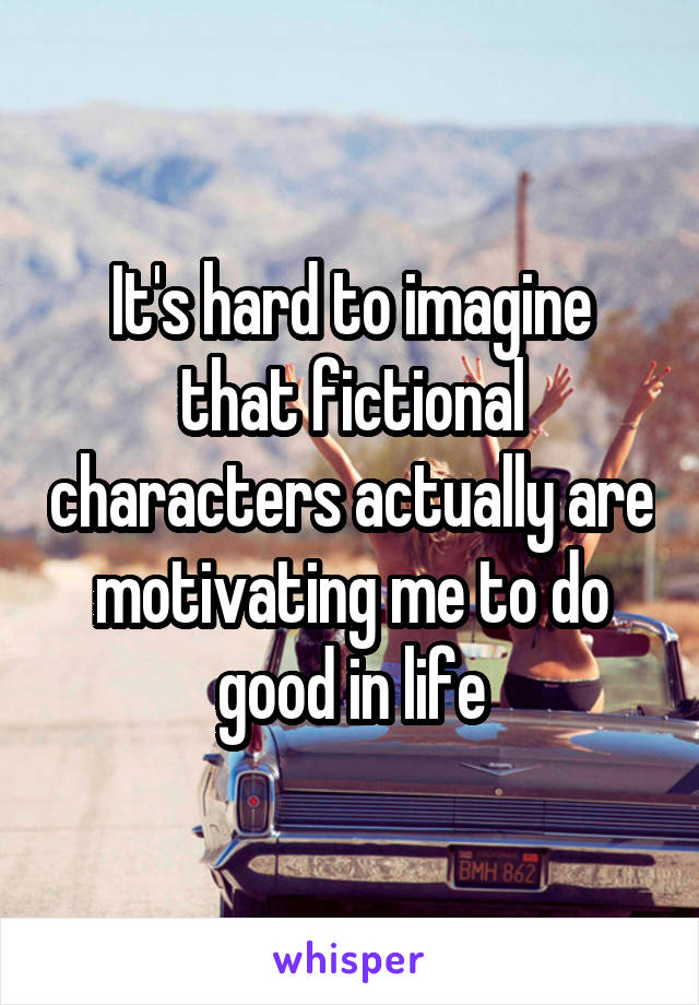 It's hard to imagine that fictional characters actually are motivating me to do good in life