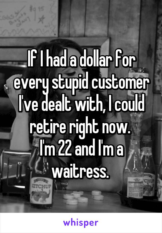 If I had a dollar for every stupid customer I've dealt with, I could retire right now.  I'm 22 and I'm a waitress.