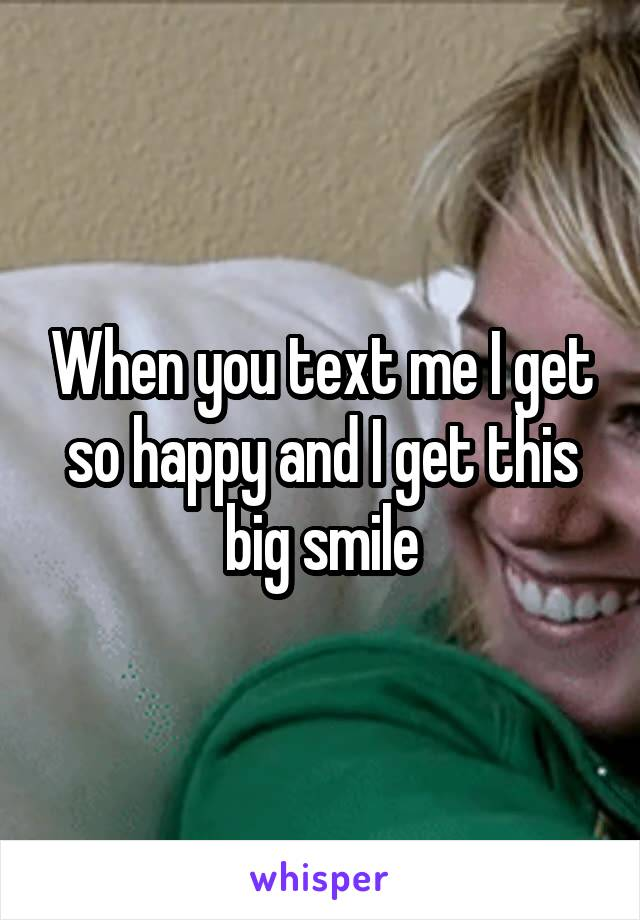When you text me I get so happy and I get this big smile