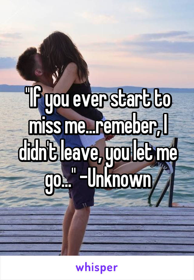 """If you ever start to miss me...remeber, I didn't leave, you let me go..."" -Unknown"