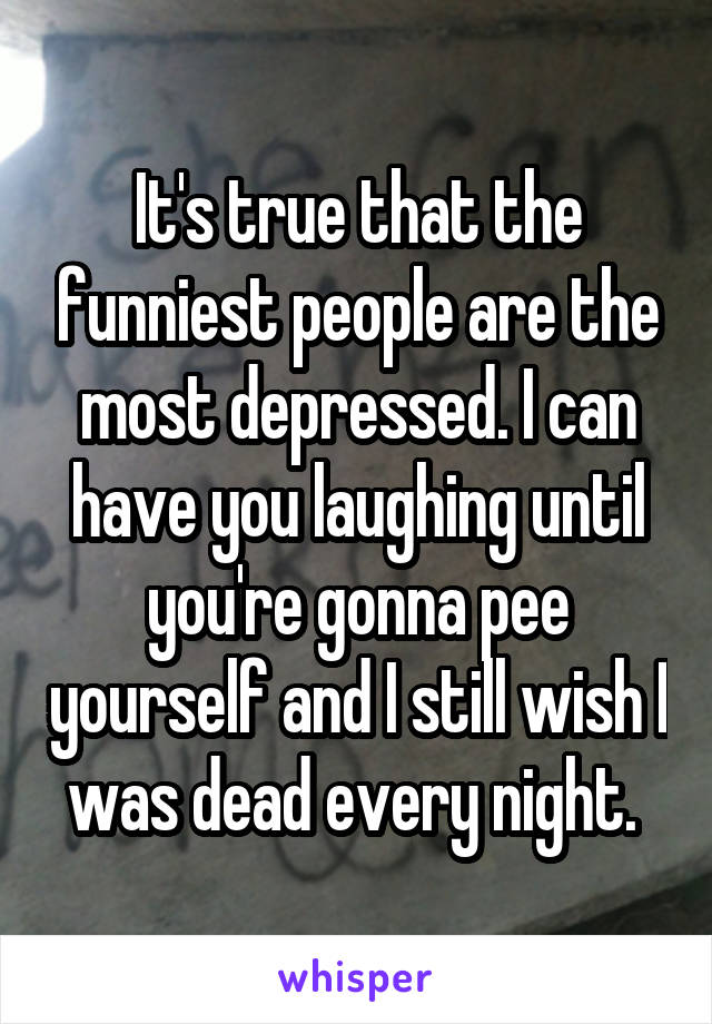 It's true that the funniest people are the most depressed. I can have you laughing until you're gonna pee yourself and I still wish I was dead every night.