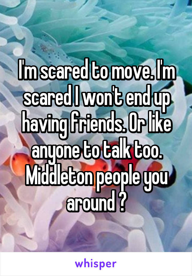 I'm scared to move. I'm scared I won't end up having friends. Or like anyone to talk too. Middleton people you around ?