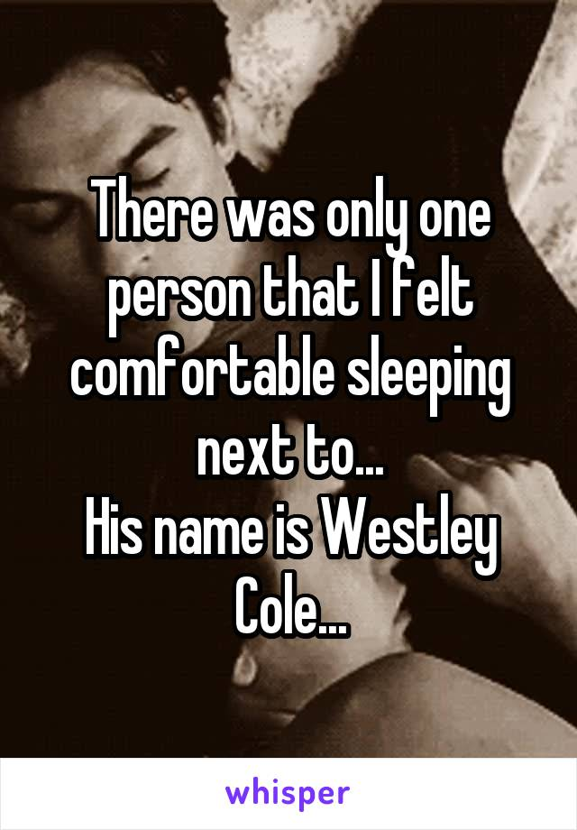 There was only one person that I felt comfortable sleeping next to... His name is Westley Cole...