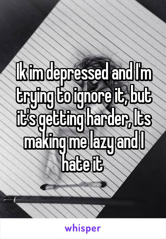 Ik im depressed and I'm trying to ignore it, but it's getting harder, Its making me lazy and I hate it