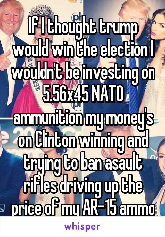 If I thought trump would win the election I wouldn't be investing on 5.56x45 NATO ammunition my money's on Clinton winning and trying to ban asault rifles driving up the price of my AR-15 ammo