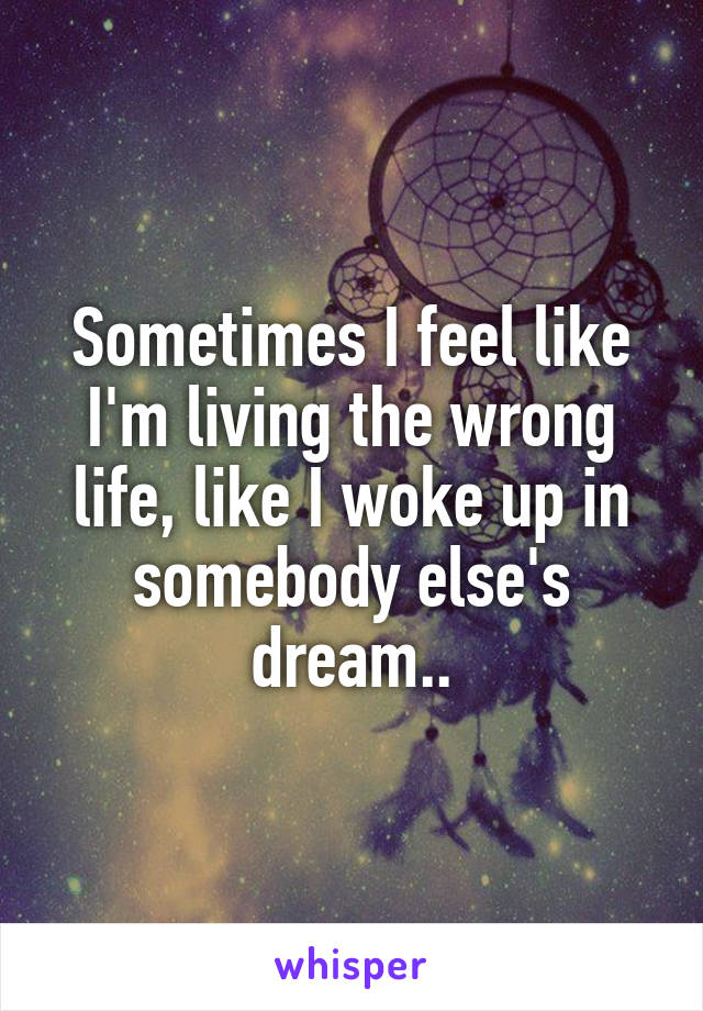 Sometimes I feel like I'm living the wrong life, like I woke up in somebody else's dream..
