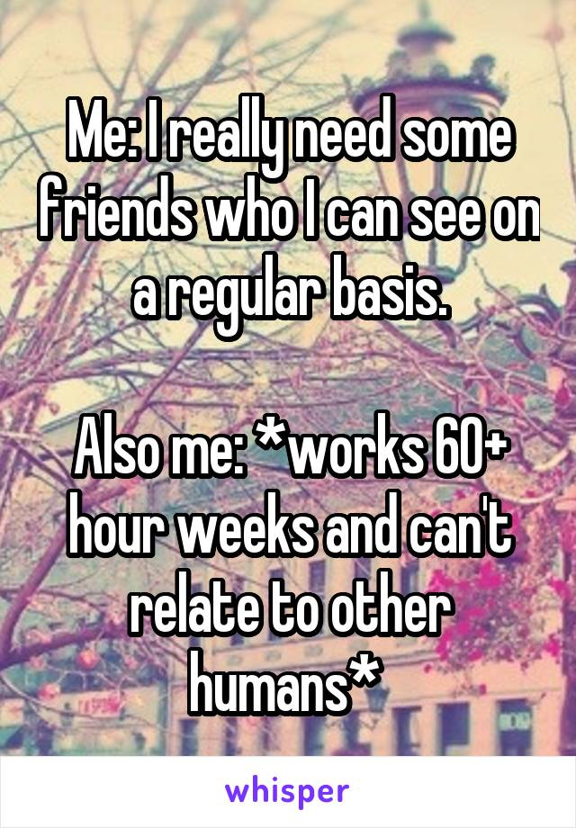 Me: I really need some friends who I can see on a regular basis.  Also me: *works 60+ hour weeks and can't relate to other humans*