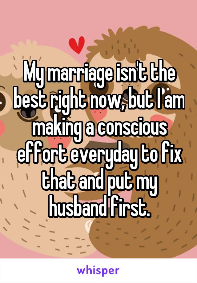 My marriage isn't the best right now, but I am making a conscious effort everyday to fix that and put my husband first.