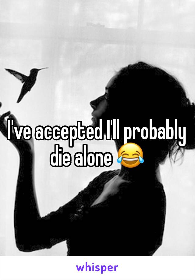 I've accepted I'll probably die alone 😂