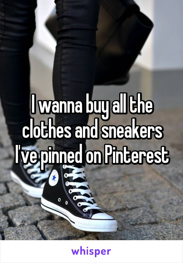 I wanna buy all the clothes and sneakers I've pinned on Pinterest