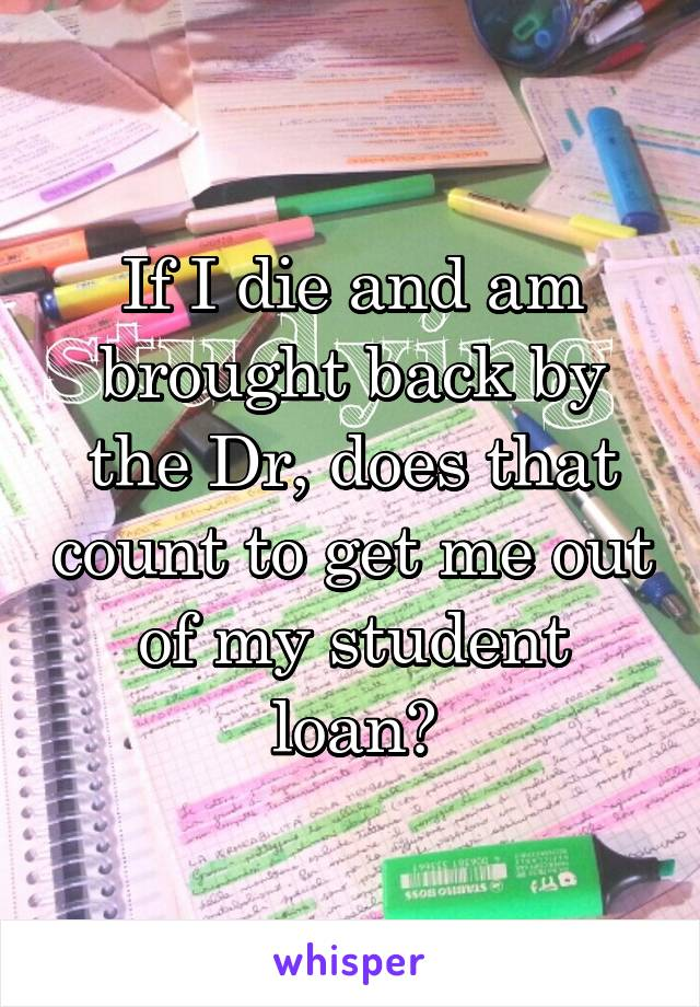 If I die and am brought back by the Dr, does that count to get me out of my student loan?