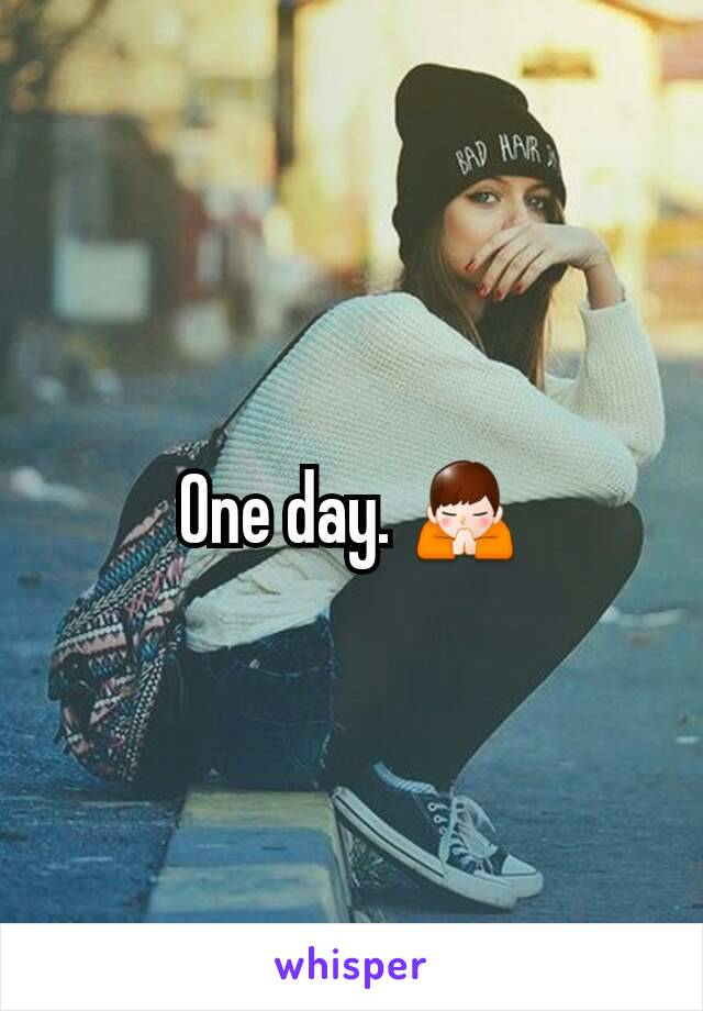 One day. 🙏