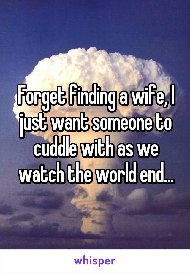 Forget finding a wife, I just want someone to cuddle with as we watch the world end...