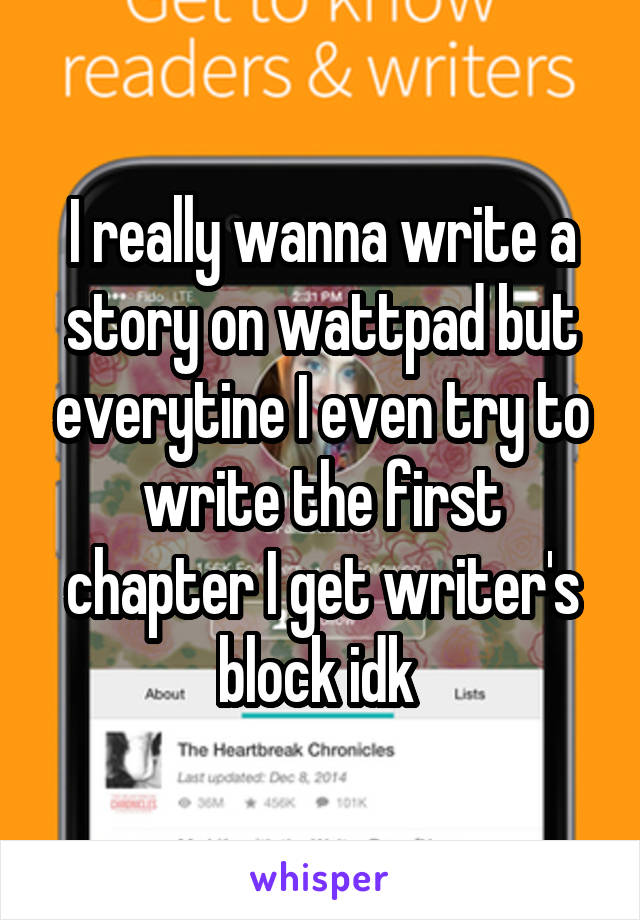 I really wanna write a story on wattpad but everytine I even try to write the first chapter I get writer's block idk