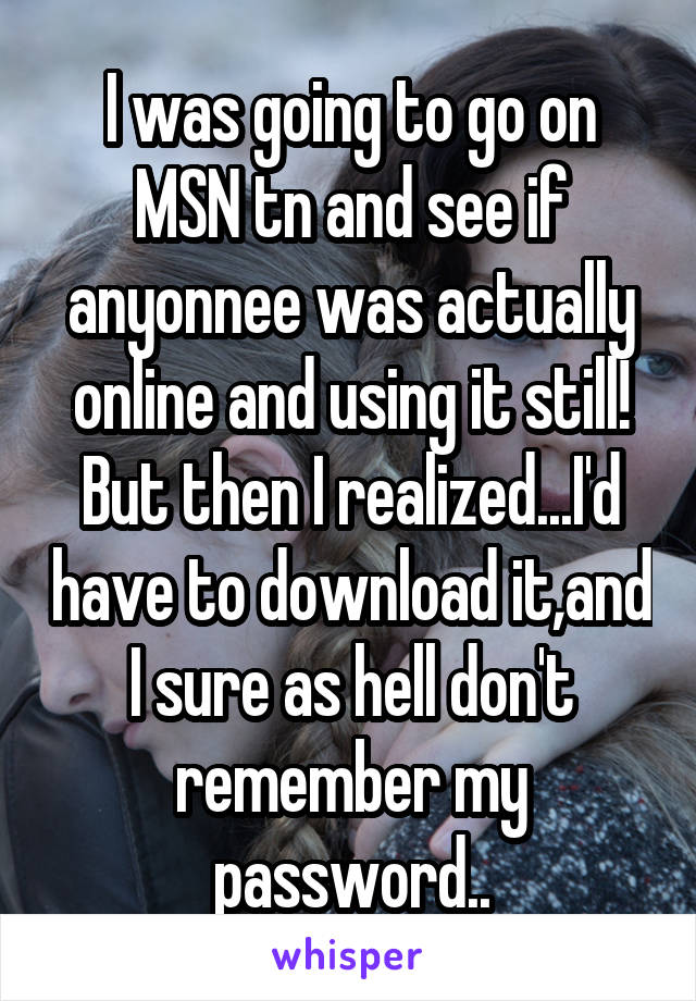 I was going to go on MSN tn and see if anyonnee was actually online and using it still! But then I realized...I'd have to download it,and I sure as hell don't remember my password..