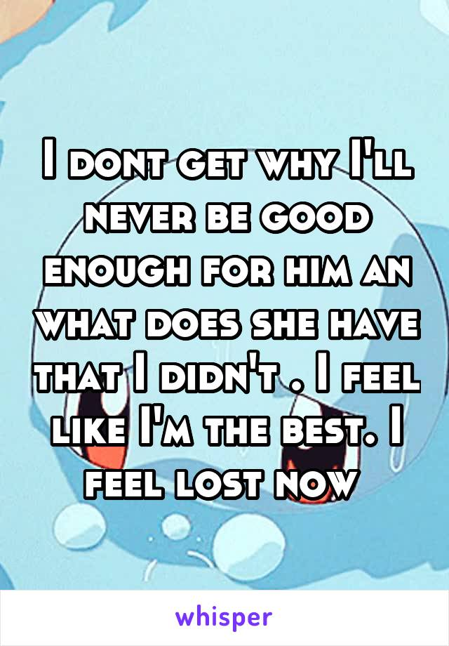 I dont get why I'll never be good enough for him an what does she have that I didn't . I feel like I'm the best. I feel lost now