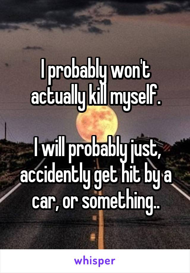 I probably won't actually kill myself.   I will probably just, accidently get hit by a car, or something..