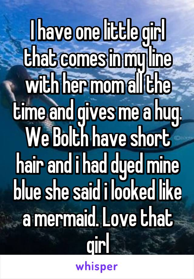 I have one little girl that comes in my line with her mom all the time and gives me a hug. We Bolth have short hair and i had dyed mine blue she said i looked like a mermaid. Love that girl