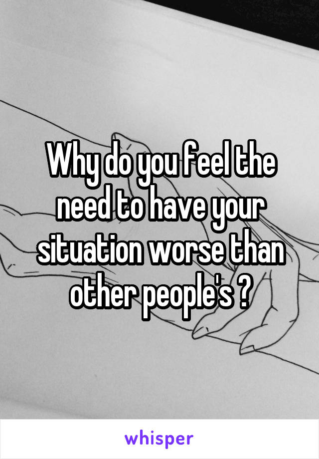 Why do you feel the need to have your situation worse than other people's ?