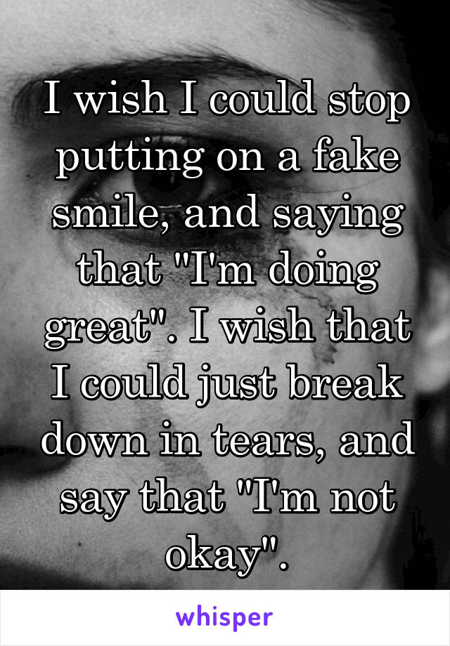 """I wish I could stop putting on a fake smile, and saying that """"I'm doing great"""". I wish that I could just break down in tears, and say that """"I'm not okay""""."""