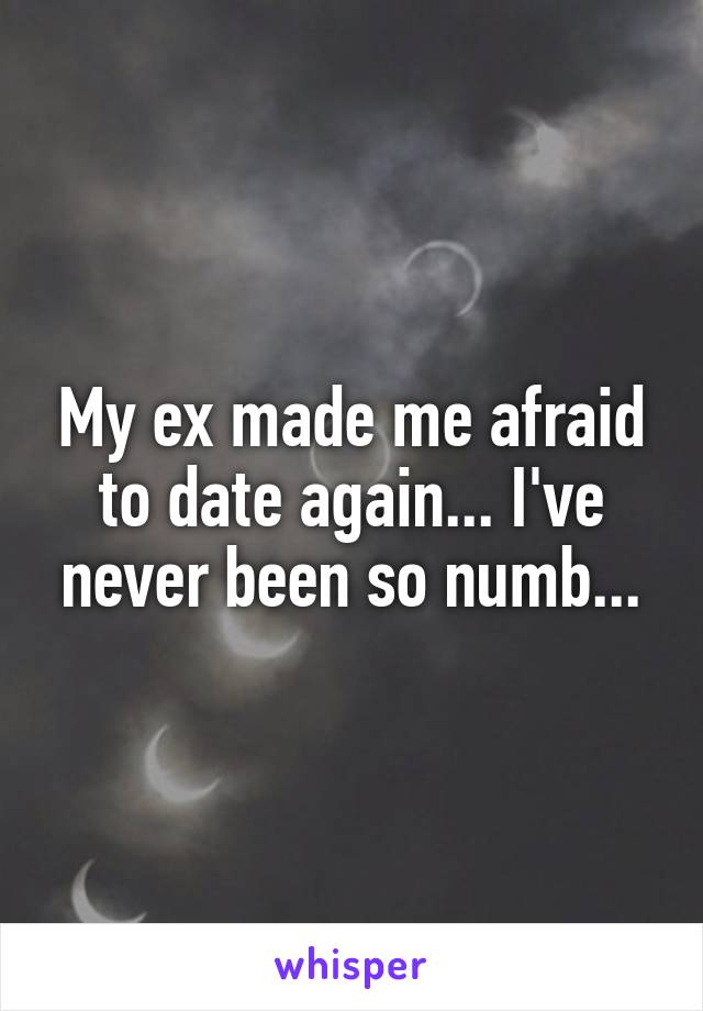 My ex made me afraid to date again... I've never been so numb...