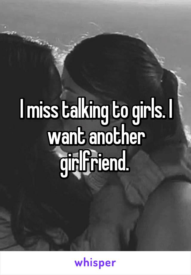 I miss talking to girls. I want another girlfriend.