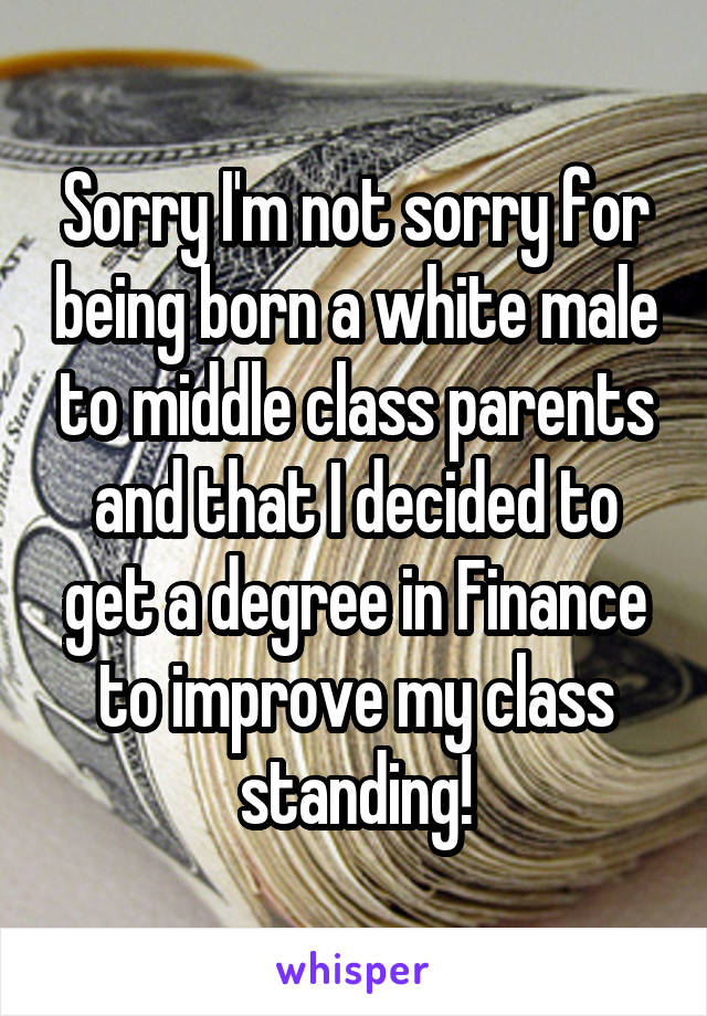 Sorry I'm not sorry for being born a white male to middle class parents and that I decided to get a degree in Finance to improve my class standing!