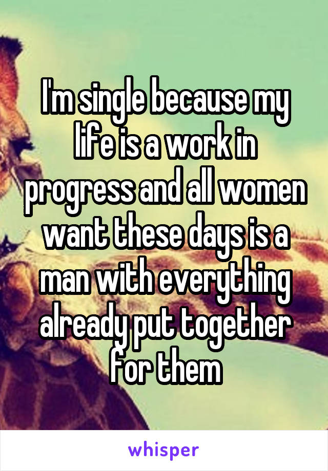 I'm single because my life is a work in progress and all women want these days is a man with everything already put together for them
