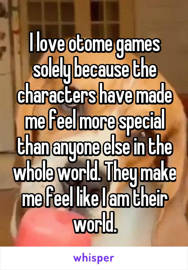 I love otome games solely because the characters have made me feel more special than anyone else in the whole world. They make me feel like I am their world.