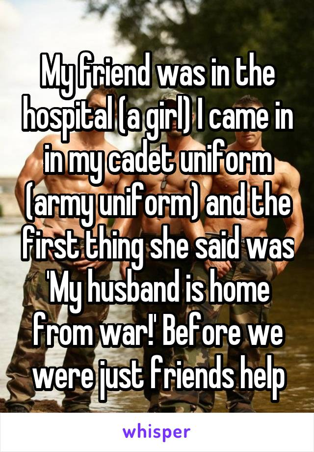 My friend was in the hospital (a girl) I came in in my cadet uniform (army uniform) and the first thing she said was 'My husband is home from war!' Before we were just friends help