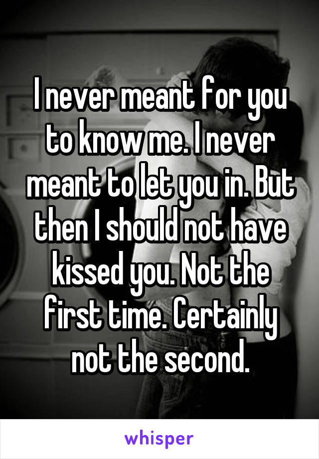 I never meant for you to know me. I never meant to let you in. But then I should not have kissed you. Not the first time. Certainly not the second.