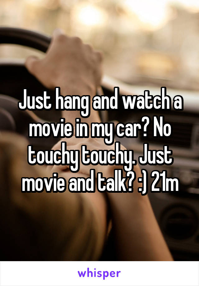 Just hang and watch a movie in my car? No touchy touchy. Just movie and talk? :) 21m