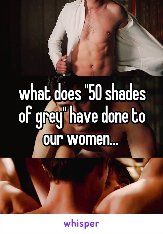 """what does """"50 shades of grey"""" have done to our women..."""