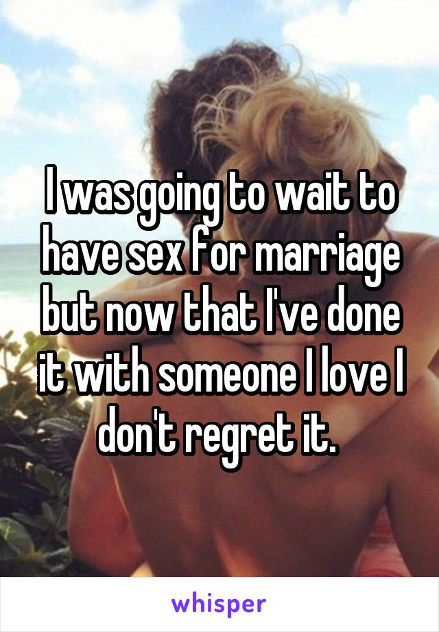 I was going to wait to have sex for marriage but now that I've done it with someone I love I don't regret it.