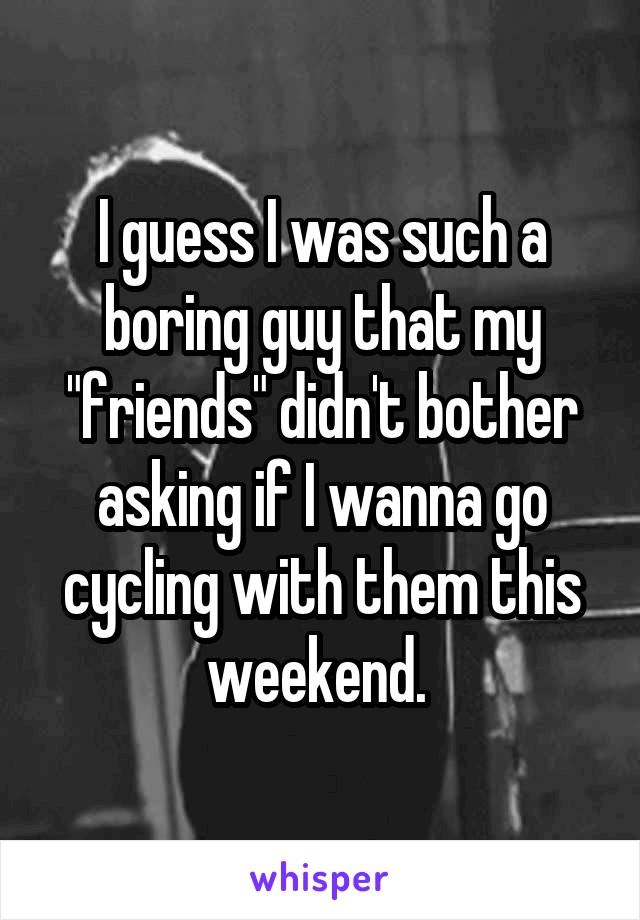 "I guess I was such a boring guy that my ""friends"" didn't bother asking if I wanna go cycling with them this weekend."