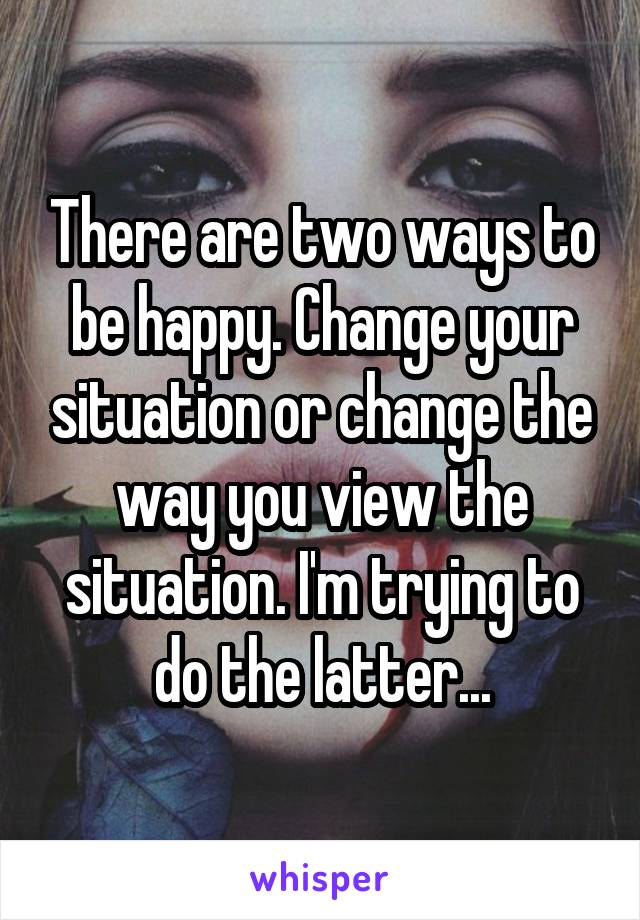 There are two ways to be happy. Change your situation or change the way you view the situation. I'm trying to do the latter...