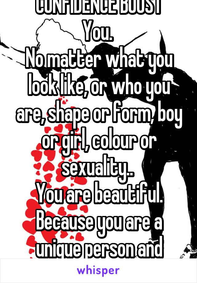 CONFIDENCE BOOST You.  No matter what you look like, or who you are, shape or form, boy or girl, colour or sexuality..  You are beautiful. Because you are a unique person and that's what's beautiful.