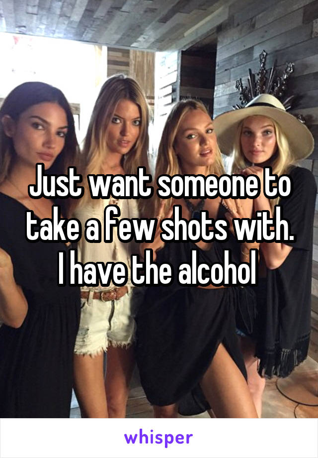 Just want someone to take a few shots with. I have the alcohol