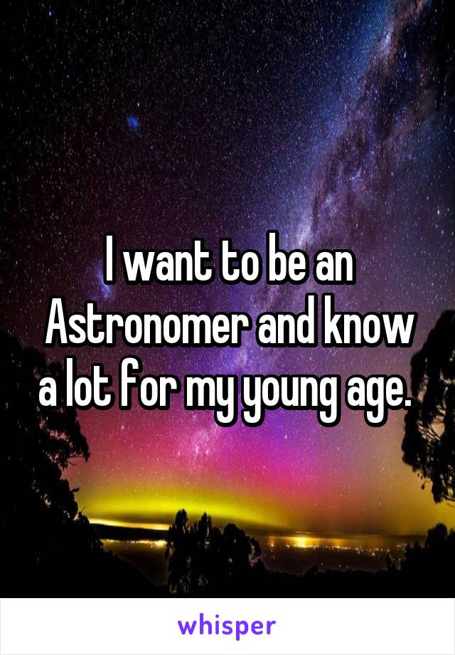 I want to be an Astronomer and know a lot for my young age.