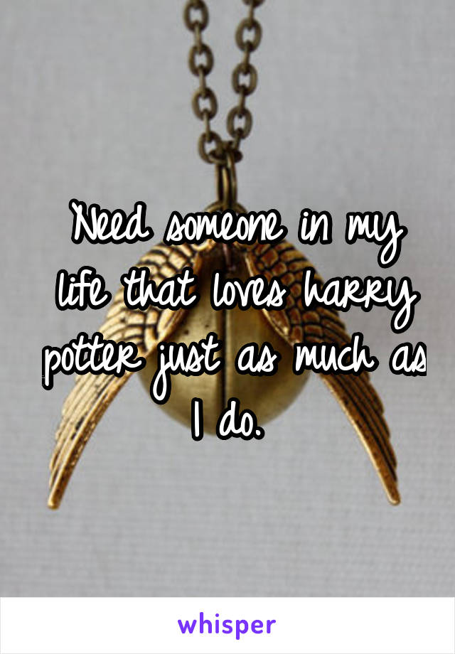 Need someone in my life that loves harry potter just as much as I do.