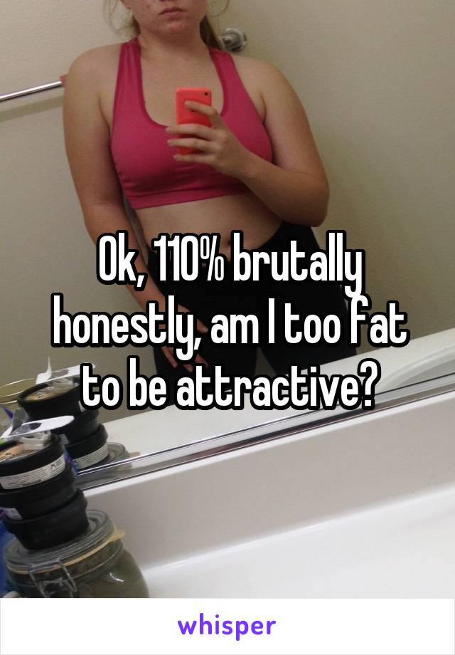 Ok, 110% brutally honestly, am I too fat to be attractive?