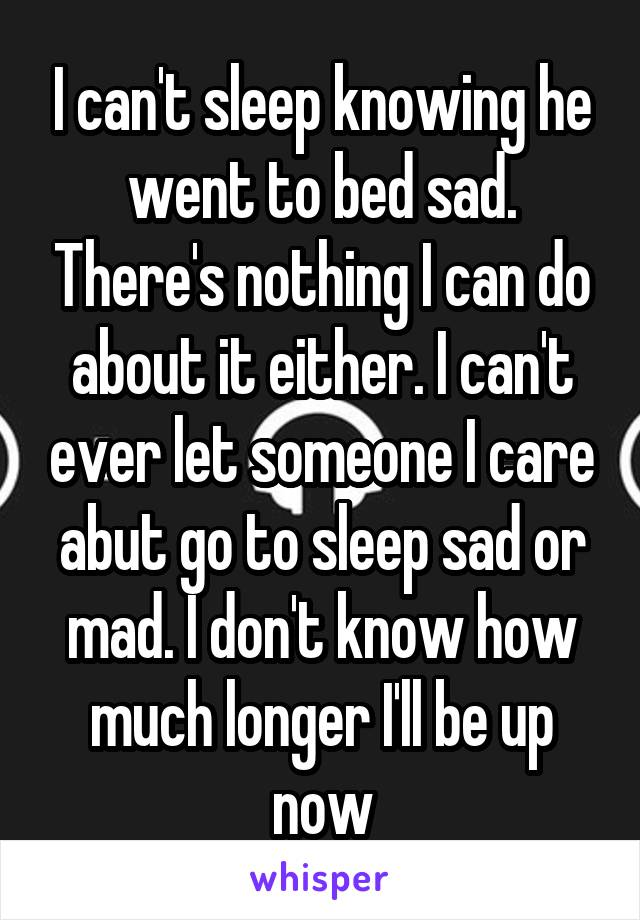 I can't sleep knowing he went to bed sad. There's nothing I can do about it either. I can't ever let someone I care abut go to sleep sad or mad. I don't know how much longer I'll be up now
