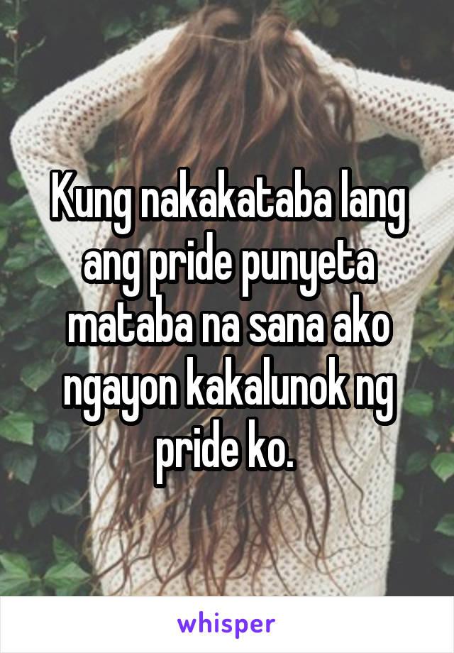 Kung nakakataba lang ang pride punyeta mataba na sana ako ngayon kakalunok ng pride ko.