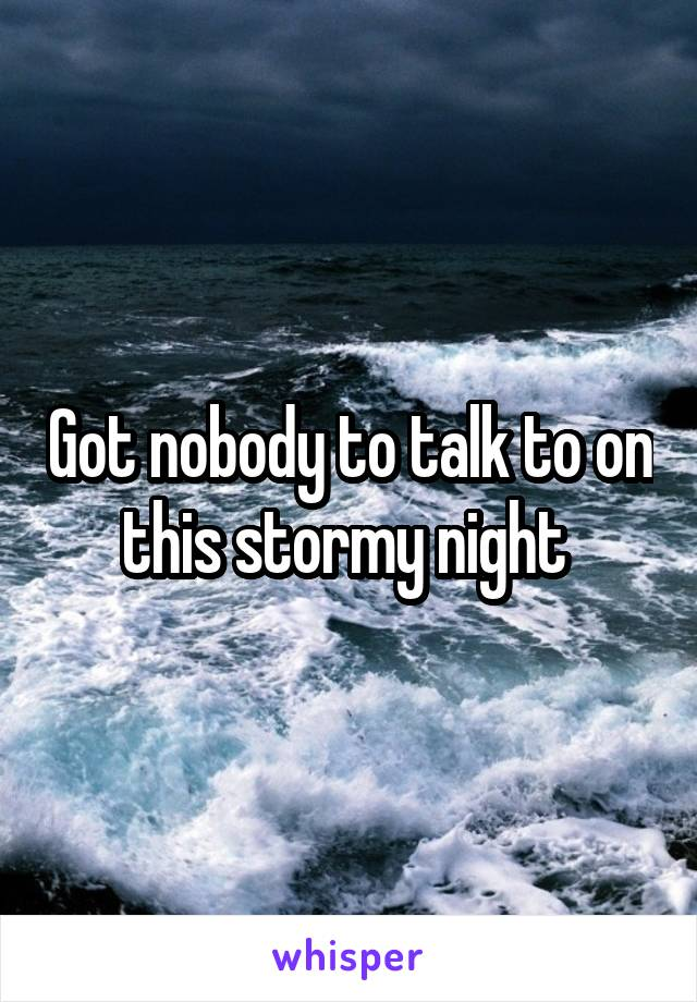 Got nobody to talk to on this stormy night