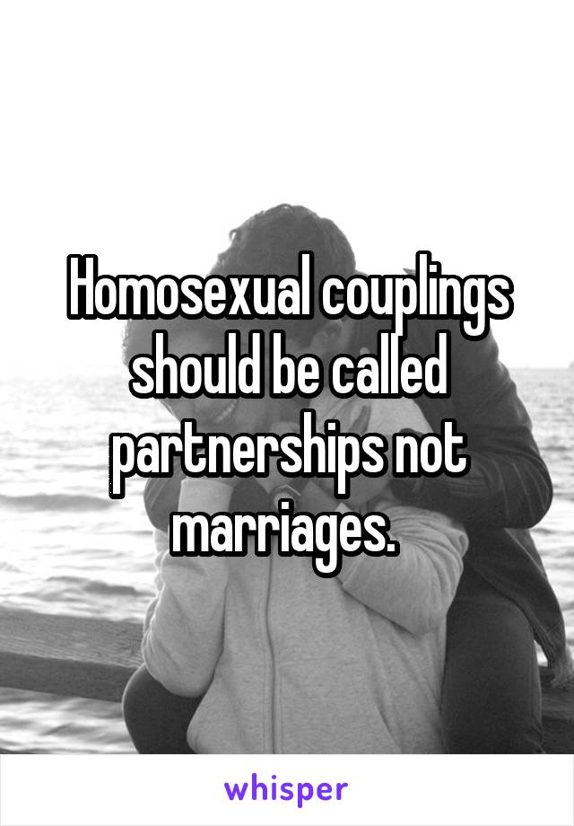 Homosexual couplings should be called partnerships not marriages.