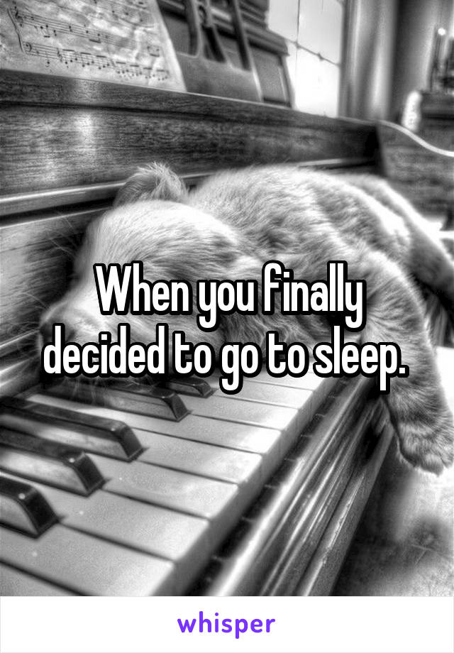 When you finally decided to go to sleep.