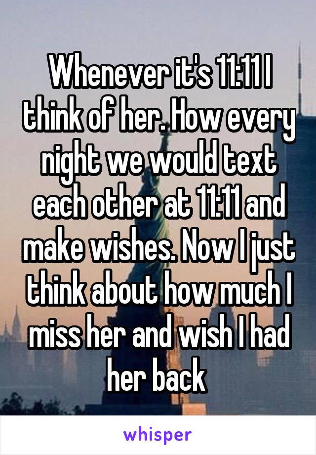 Whenever it's 11:11 I think of her. How every night we would text each other at 11:11 and make wishes. Now I just think about how much I miss her and wish I had her back