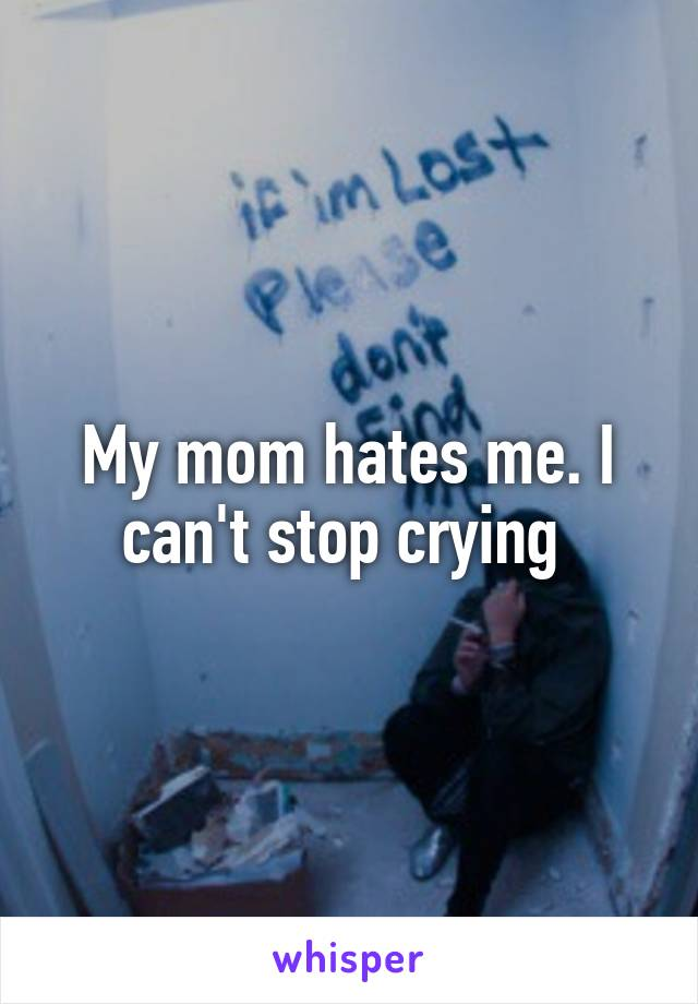 My mom hates me. I can't stop crying